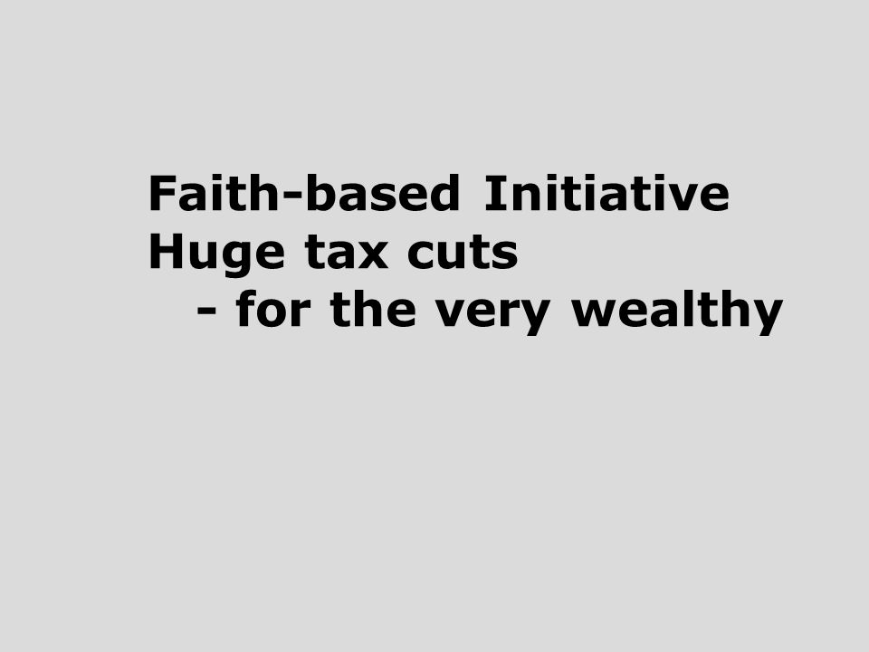 Faith-based Initiative Huge tax cuts - for the very wealthy