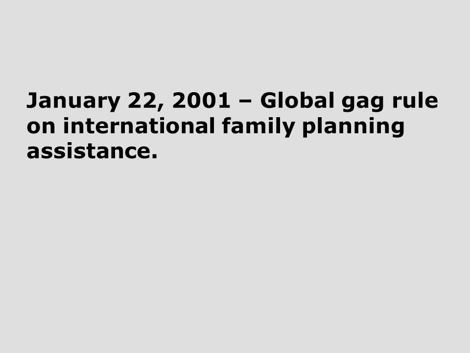 January 22, 2001 – Global gag rule on international family planning assistance.