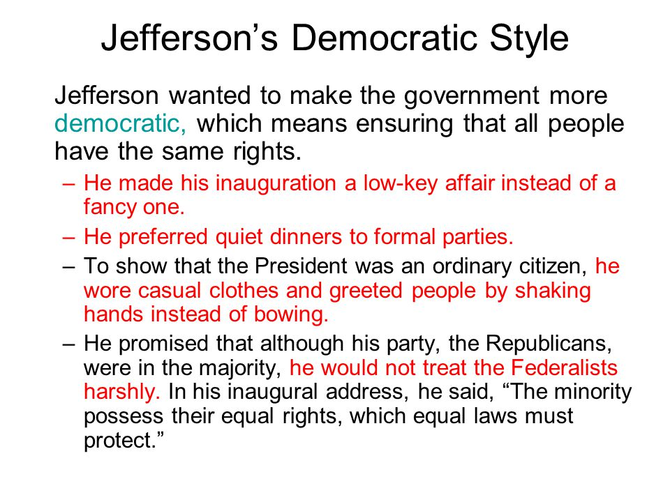 Chapter 10, Section 1 Jefferson's Democratic Style Jefferson wanted to make the government more democratic, which means ensuring that all people have