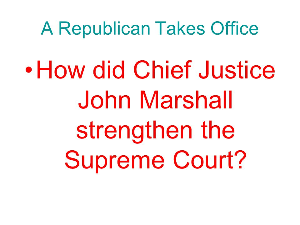 Chapter 10, Section 1 A Republican Takes Office How did Chief Justice John Marshall strengthen the Supreme Court?