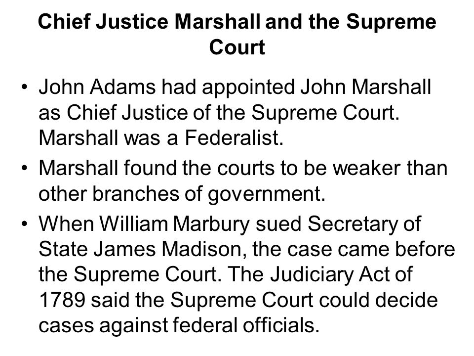 Chapter 10, Section 1 Chief Justice Marshall and the Supreme Court John Adams had appointed John Marshall as Chief Justice of the Supreme Court. Marsh