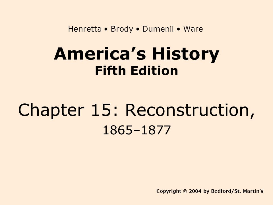 America's History Fifth Edition Chapter 15: Reconstruction, 1865–1877 Copyright © 2004 by Bedford/St. Martin's Henretta Brody Dumenil Ware