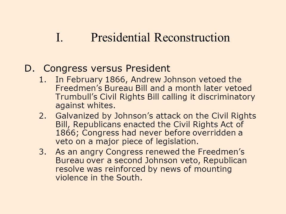 I.Presidential Reconstruction D.Congress versus President 1.In February 1866, Andrew Johnson vetoed the Freedmen's Bureau Bill and a month later vetoe