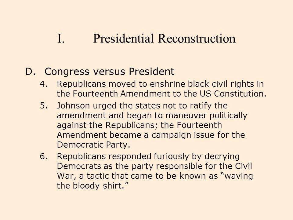 I.Presidential Reconstruction D.Congress versus President 4.Republicans moved to enshrine black civil rights in the Fourteenth Amendment to the US Con