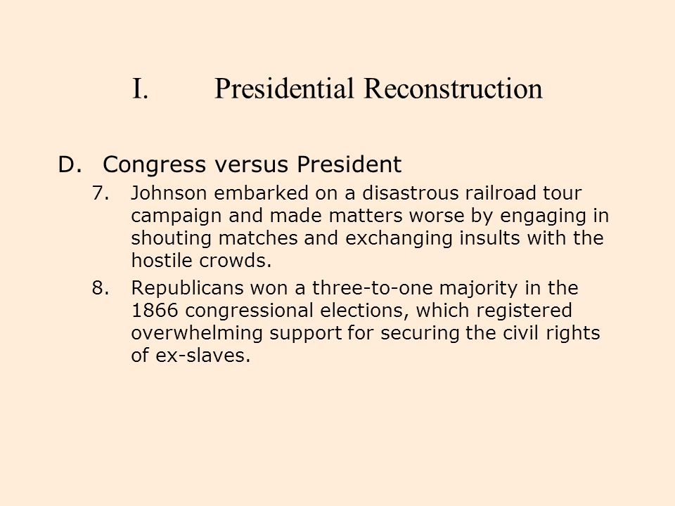 I.Presidential Reconstruction D.Congress versus President 7.Johnson embarked on a disastrous railroad tour campaign and made matters worse by engaging