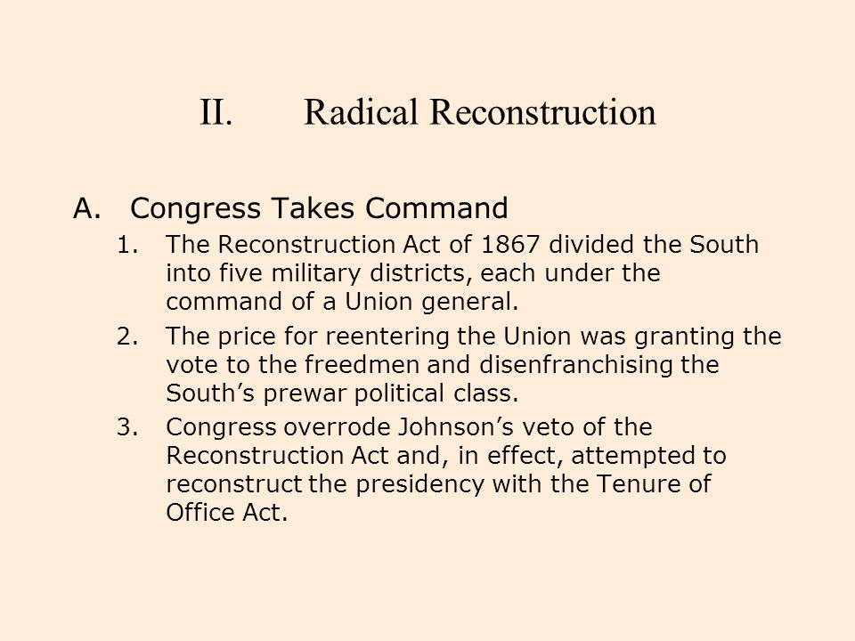 II.Radical Reconstruction A.Congress Takes Command 1.The Reconstruction Act of 1867 divided the South into five military districts, each under the com