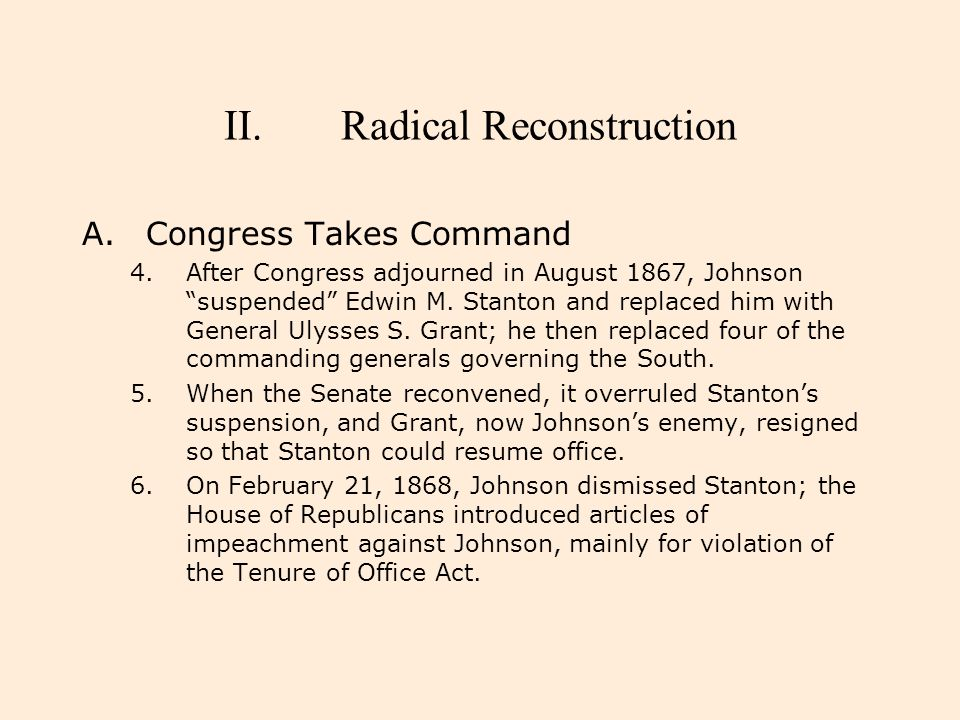 """II.Radical Reconstruction A.Congress Takes Command 4.After Congress adjourned in August 1867, Johnson """"suspended"""" Edwin M. Stanton and replaced him wi"""