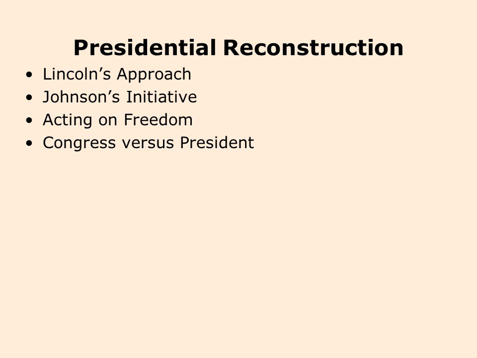 I.Presidential Reconstruction A.Lincoln's Approach 1.The Constitution did not address the question of secession or any procedure for Reconstruction, so it did not say which branch of government was to handle the readmission of rebellious states.