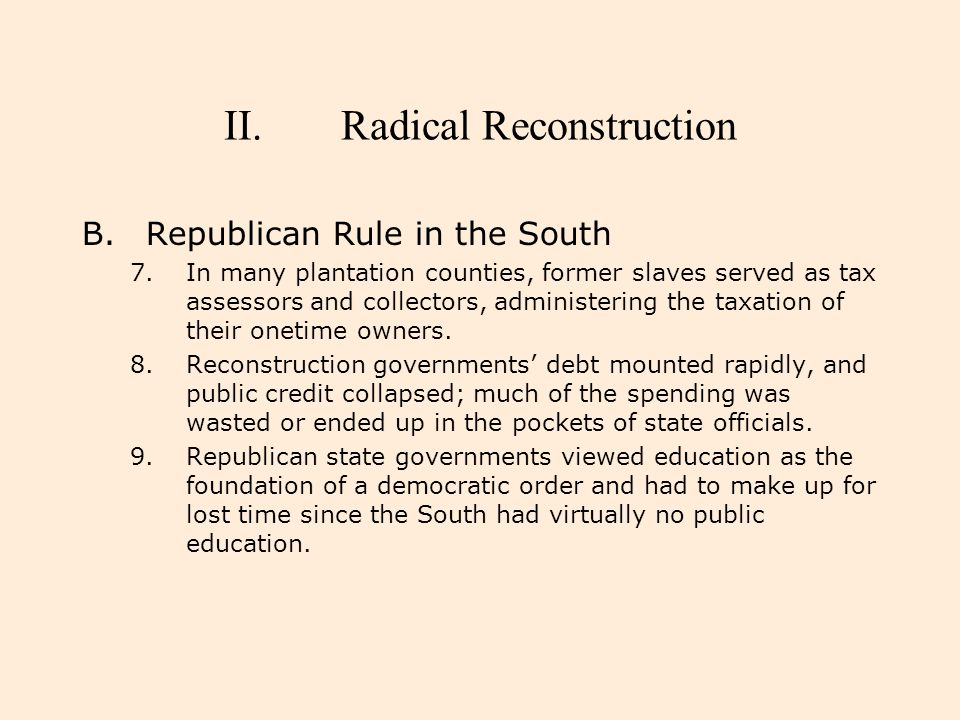 II.Radical Reconstruction B.Republican Rule in the South 7.In many plantation counties, former slaves served as tax assessors and collectors, administ