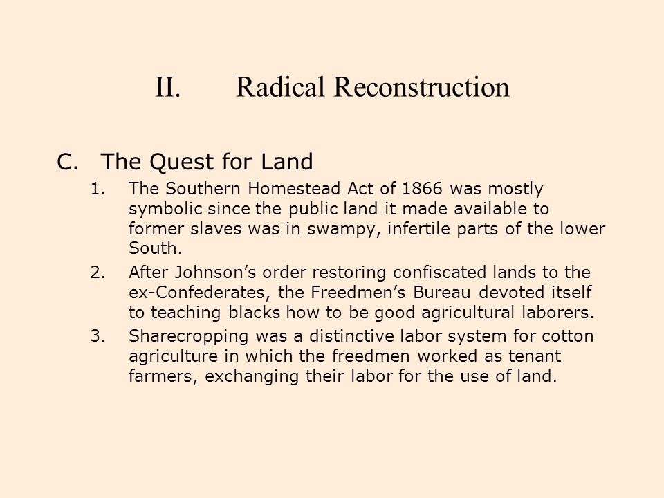 II.Radical Reconstruction C.The Quest for Land 1.The Southern Homestead Act of 1866 was mostly symbolic since the public land it made available to for