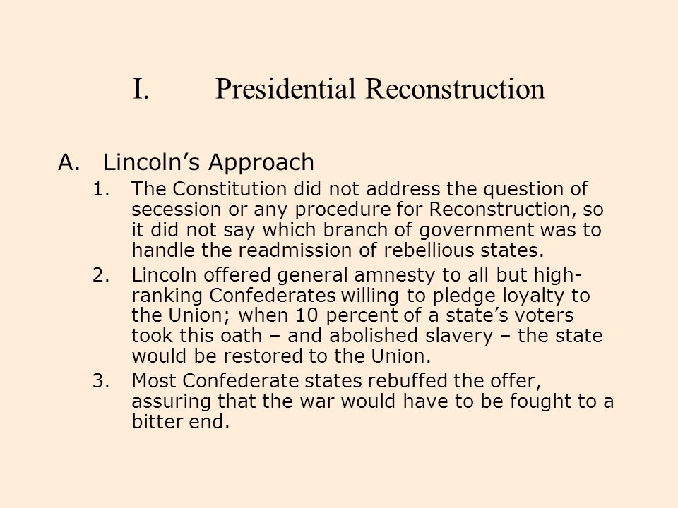 I.Presidential Reconstruction A.Lincoln's Approach 1.The Constitution did not address the question of secession or any procedure for Reconstruction, s