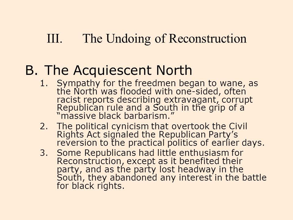 III.The Undoing of Reconstruction B.The Acquiescent North 1.Sympathy for the freedmen began to wane, as the North was flooded with one-sided, often ra
