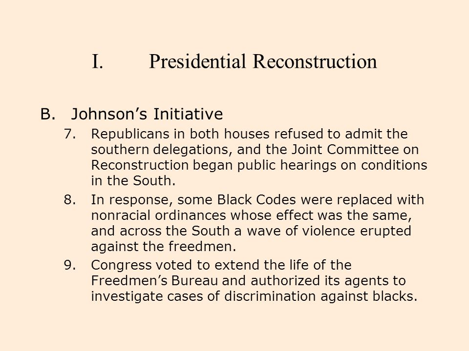 I.Presidential Reconstruction B.Johnson's Initiative 7.Republicans in both houses refused to admit the southern delegations, and the Joint Committee o