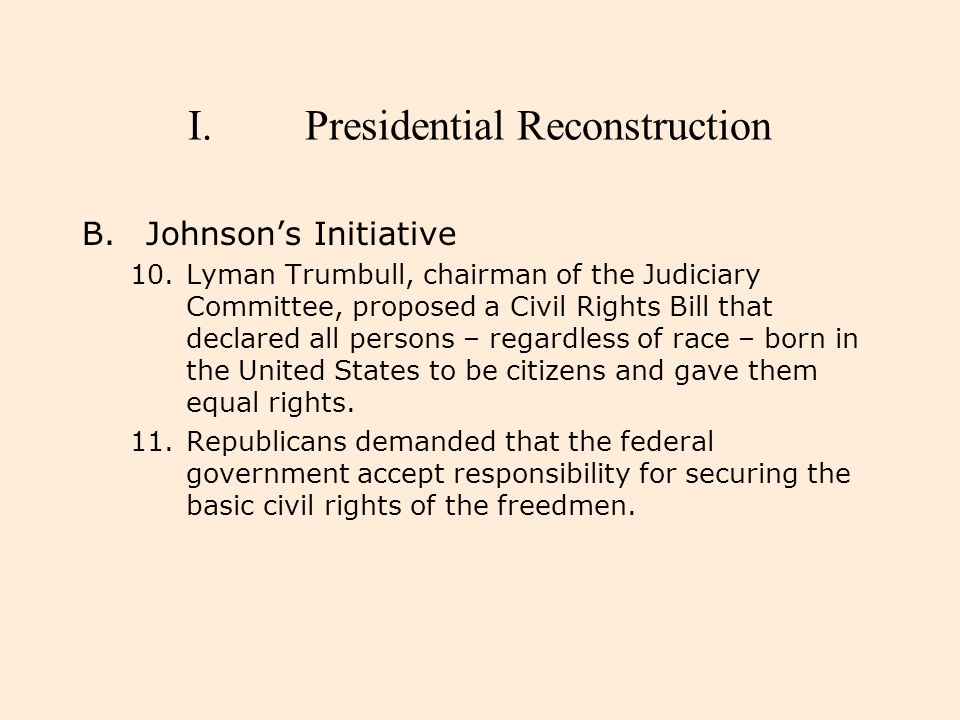 I.Presidential Reconstruction B.Johnson's Initiative 10.Lyman Trumbull, chairman of the Judiciary Committee, proposed a Civil Rights Bill that declare