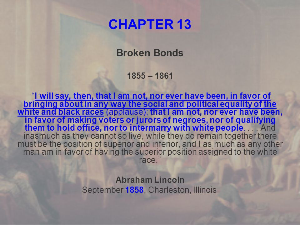 CHAPTER 13 Broken Bonds 1855 – 1861 I will say, then, that I am not, nor ever have been, in favor of bringing about in any way the social and political equality of the white and black races (applause); that I am not, nor ever have been, in favor of making voters or jurors of negroes, nor of qualifying them to hold office, nor to intermarry with white people....