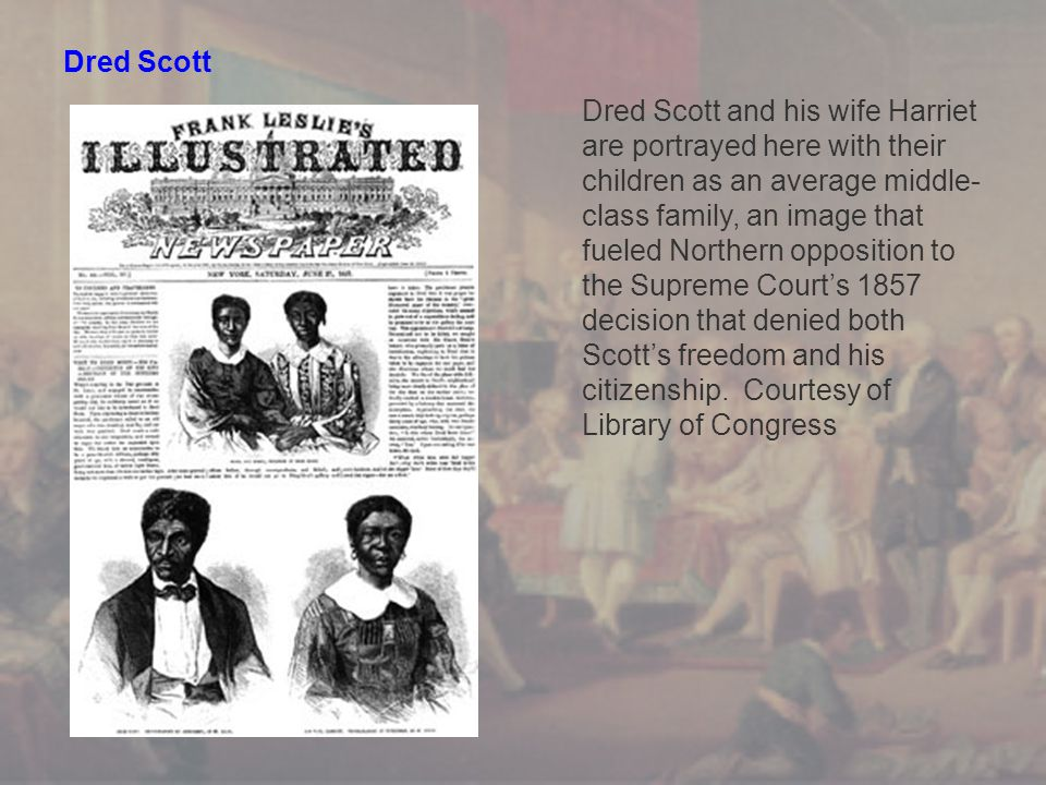 Dred Scott Dred Scott and his wife Harriet are portrayed here with their children as an average middle- class family, an image that fueled Northern opposition to the Supreme Court's 1857 decision that denied both Scott's freedom and his citizenship.