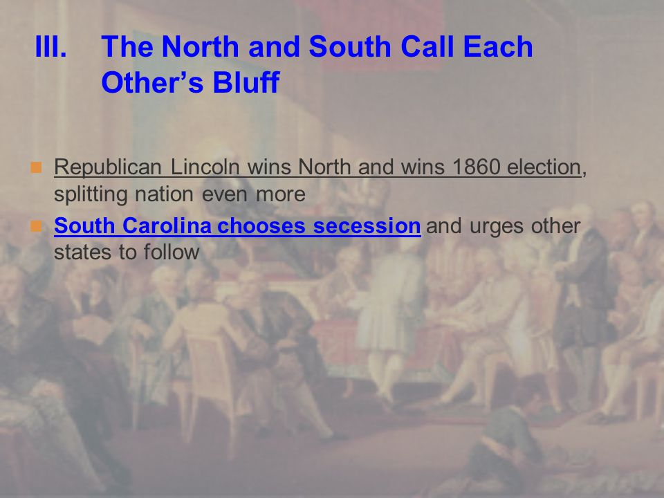 III. The North and South Call Each Other's Bluff Republican Lincoln wins North and wins 1860 election, splitting nation even more South Carolina choos