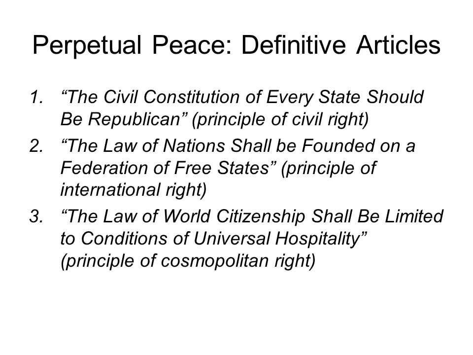 Perpetual Peace: Definitive Articles 1. The Civil Constitution of Every State Should Be Republican (principle of civil right) 2. The Law of Nations Shall be Founded on a Federation of Free States (principle of international right) 3. The Law of World Citizenship Shall Be Limited to Conditions of Universal Hospitality (principle of cosmopolitan right)