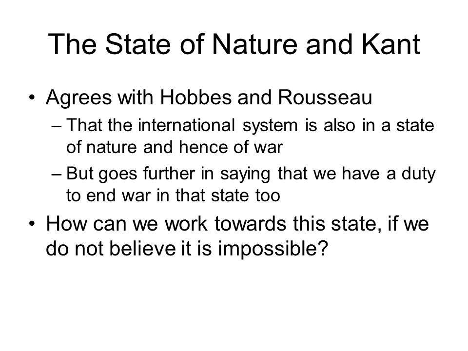 The State of Nature and Kant Agrees with Hobbes and Rousseau –That the international system is also in a state of nature and hence of war –But goes further in saying that we have a duty to end war in that state too How can we work towards this state, if we do not believe it is impossible