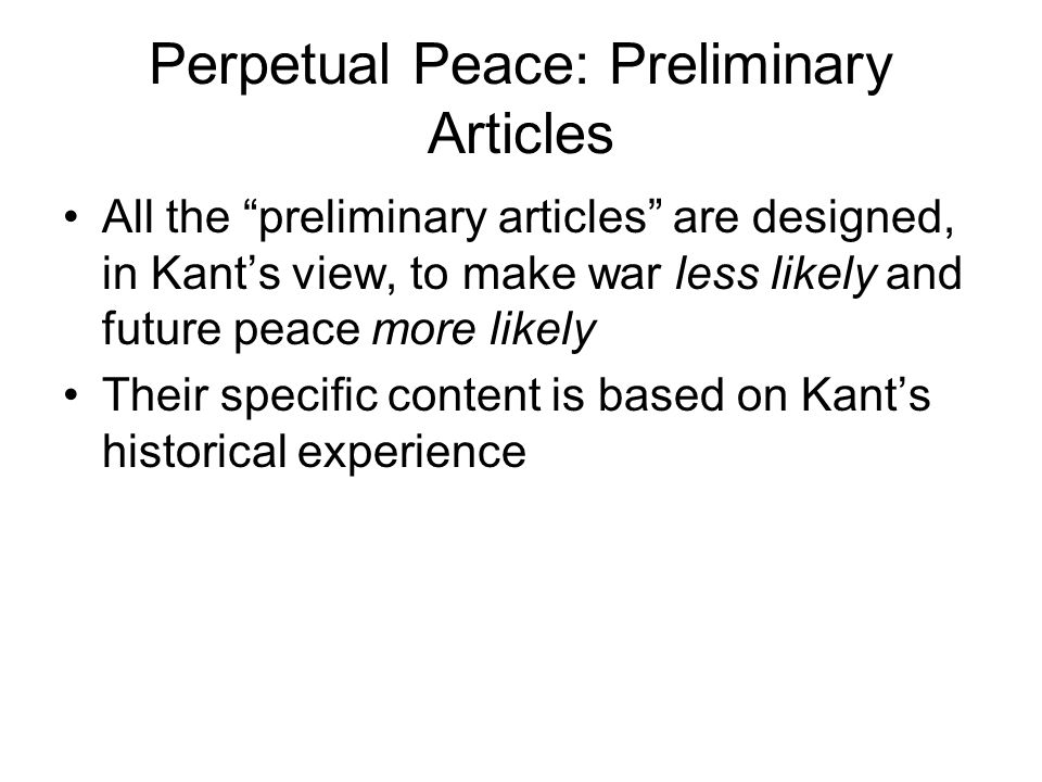 Perpetual Peace: Preliminary Articles All the preliminary articles are designed, in Kant's view, to make war less likely and future peace more likely Their specific content is based on Kant's historical experience