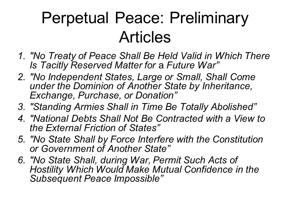 Perpetual Peace: Preliminary Articles 1. No Treaty of Peace Shall Be Held Valid in Which There Is Tacitly Reserved Matter for a Future War 2. No Independent States, Large or Small, Shall Come under the Dominion of Another State by Inheritance, Exchange, Purchase, or Donation 3. Standing Armies Shall in Time Be Totally Abolished 4. National Debts Shall Not Be Contracted with a View to the External Friction of States 5. No State Shall by Force Interfere with the Constitution or Government of Another State 6. No State Shall, during War, Permit Such Acts of Hostility Which Would Make Mutual Confidence in the Subsequent Peace Impossible