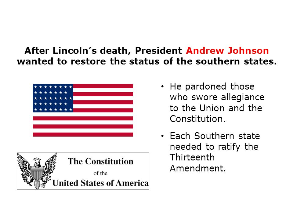 He pardoned those who swore allegiance to the Union and the Constitution. Each Southern state needed to ratify the Thirteenth Amendment. After Lincoln
