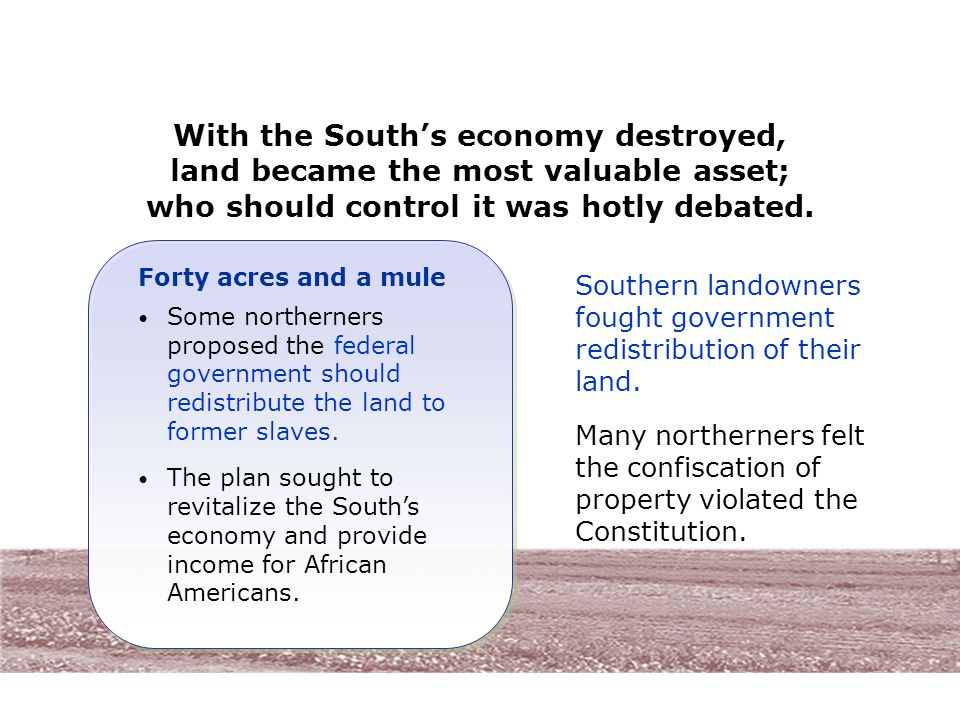 With the South's economy destroyed, land became the most valuable asset; who should control it was hotly debated. Some northerners proposed the federa