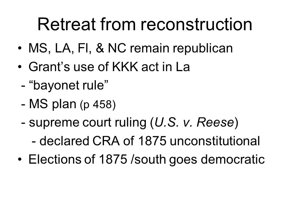 Retreat from reconstruction MS, LA, Fl, & NC remain republican Grant's use of KKK act in La - bayonet rule - MS plan (p 458) - supreme court ruling (U.S.