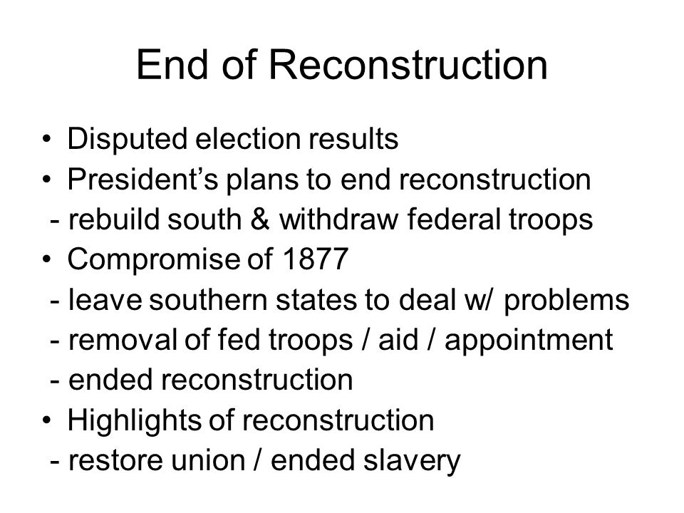 End of Reconstruction Disputed election results President's plans to end reconstruction - rebuild south & withdraw federal troops Compromise of 1877 - leave southern states to deal w/ problems - removal of fed troops / aid / appointment - ended reconstruction Highlights of reconstruction - restore union / ended slavery