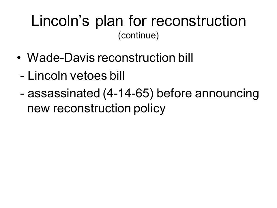 Lincoln's plan for reconstruction (continue) Wade-Davis reconstruction bill - Lincoln vetoes bill - assassinated (4-14-65) before announcing new reconstruction policy