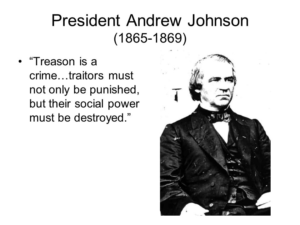 President Andrew Johnson (1865-1869) Treason is a crime…traitors must not only be punished, but their social power must be destroyed.
