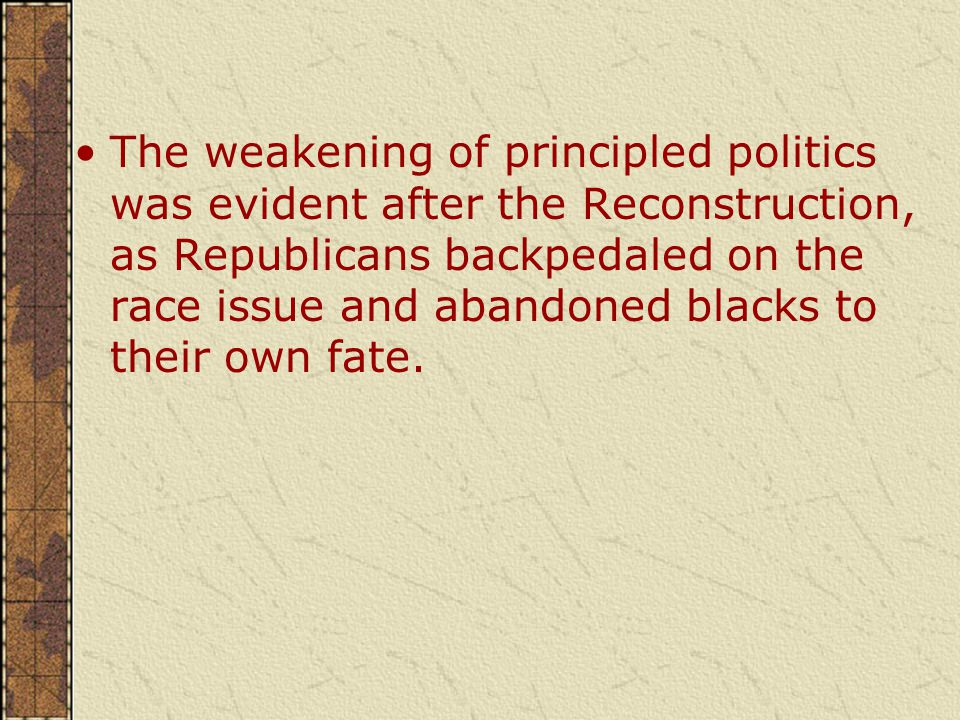 The weakening of principled politics was evident after the Reconstruction, as Republicans backpedaled on the race issue and abandoned blacks to their own fate.