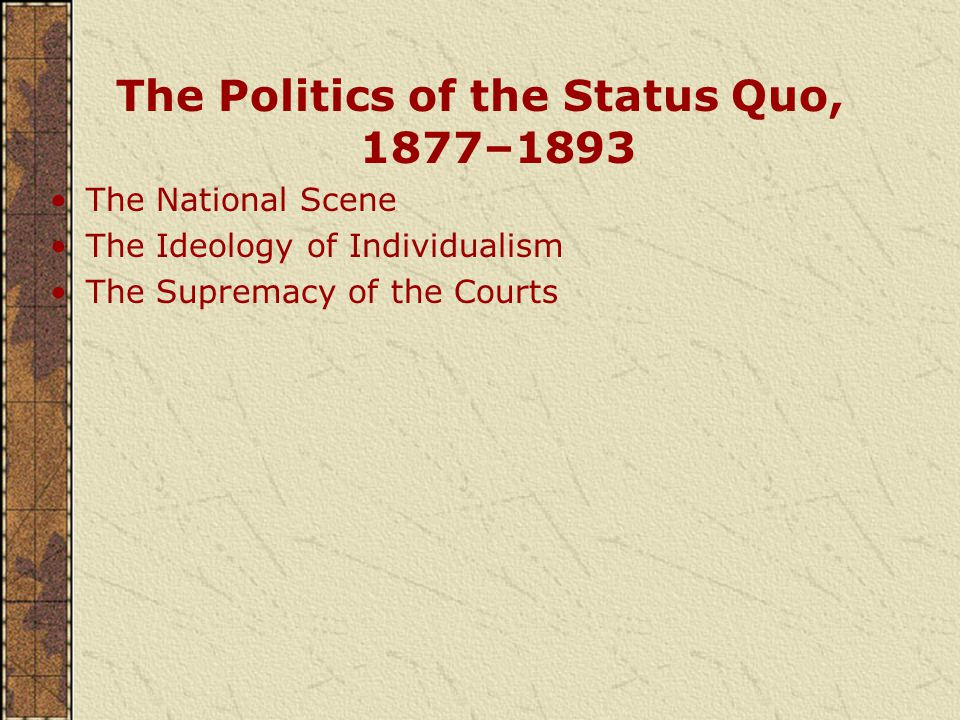 The Politics of the Status Quo, 1877–1893 The National Scene The Ideology of Individualism The Supremacy of the Courts