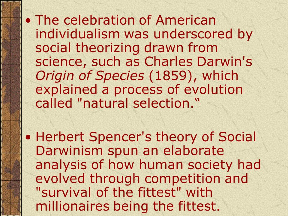 The celebration of American individualism was underscored by social theorizing drawn from science, such as Charles Darwin s Origin of Species (1859), which explained a process of evolution called natural selection. Herbert Spencer s theory of Social Darwinism spun an elaborate analysis of how human society had evolved through competition and survival of the fittest with millionaires being the fittest.