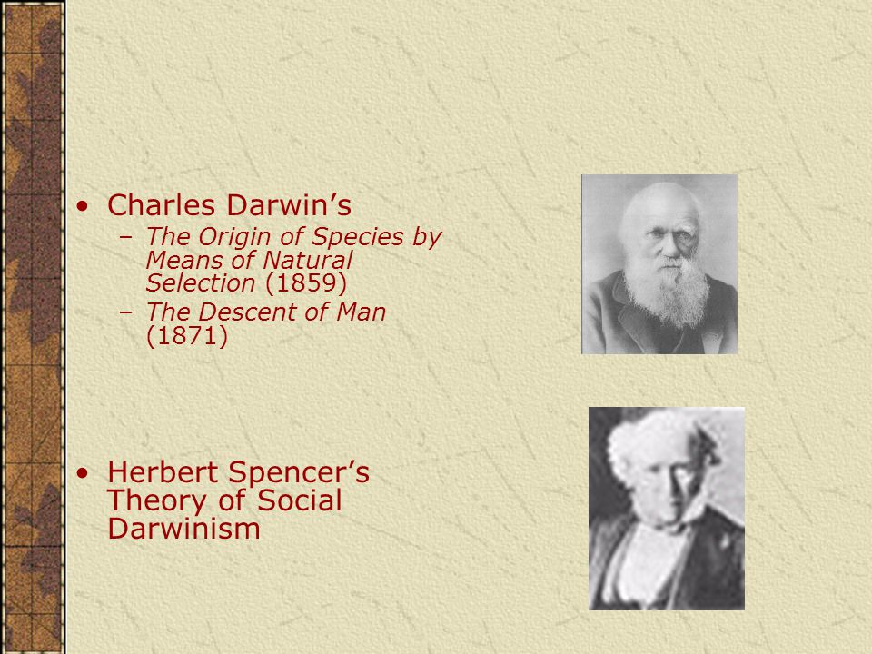 Charles Darwin's –The Origin of Species by Means of Natural Selection (1859) –The Descent of Man (1871) Herbert Spencer's Theory of Social Darwinism