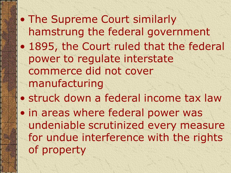 The Supreme Court similarly hamstrung the federal government 1895, the Court ruled that the federal power to regulate interstate commerce did not cover manufacturing struck down a federal income tax law in areas where federal power was undeniable scrutinized every measure for undue interference with the rights of property
