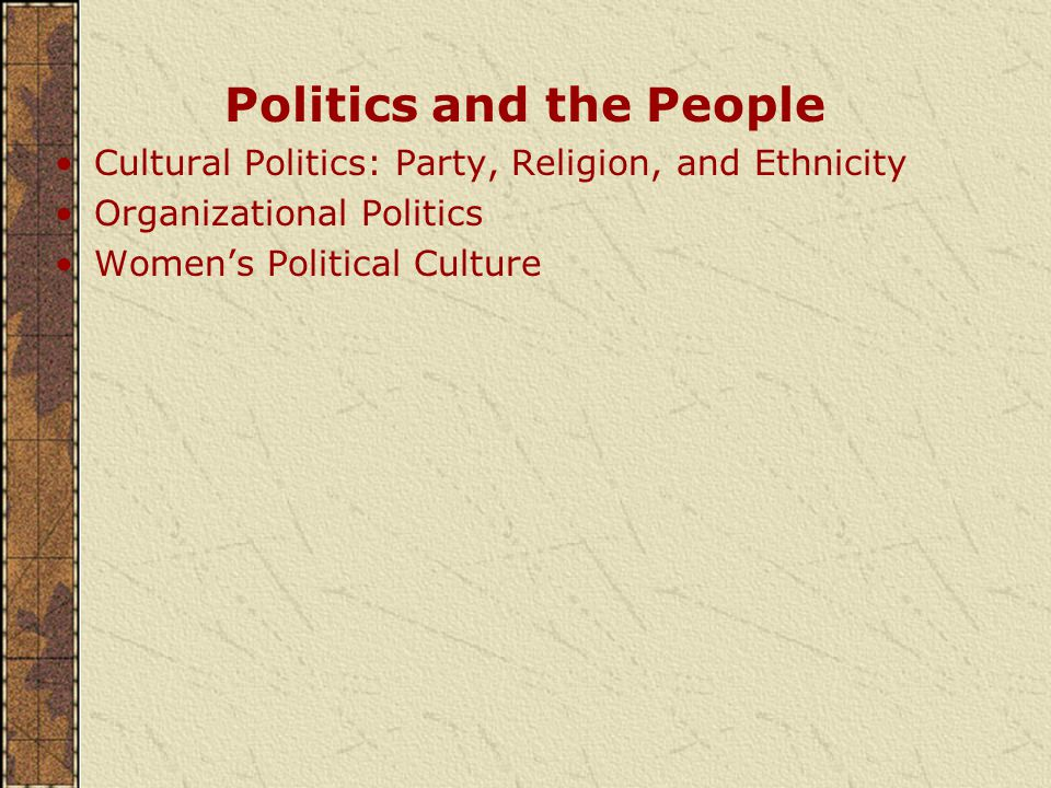 Politics and the People Cultural Politics: Party, Religion, and Ethnicity Organizational Politics Women's Political Culture
