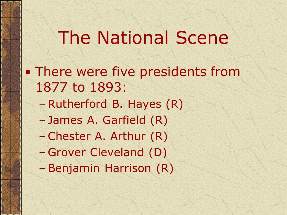 The National Scene There were five presidents from 1877 to 1893: –Rutherford B.