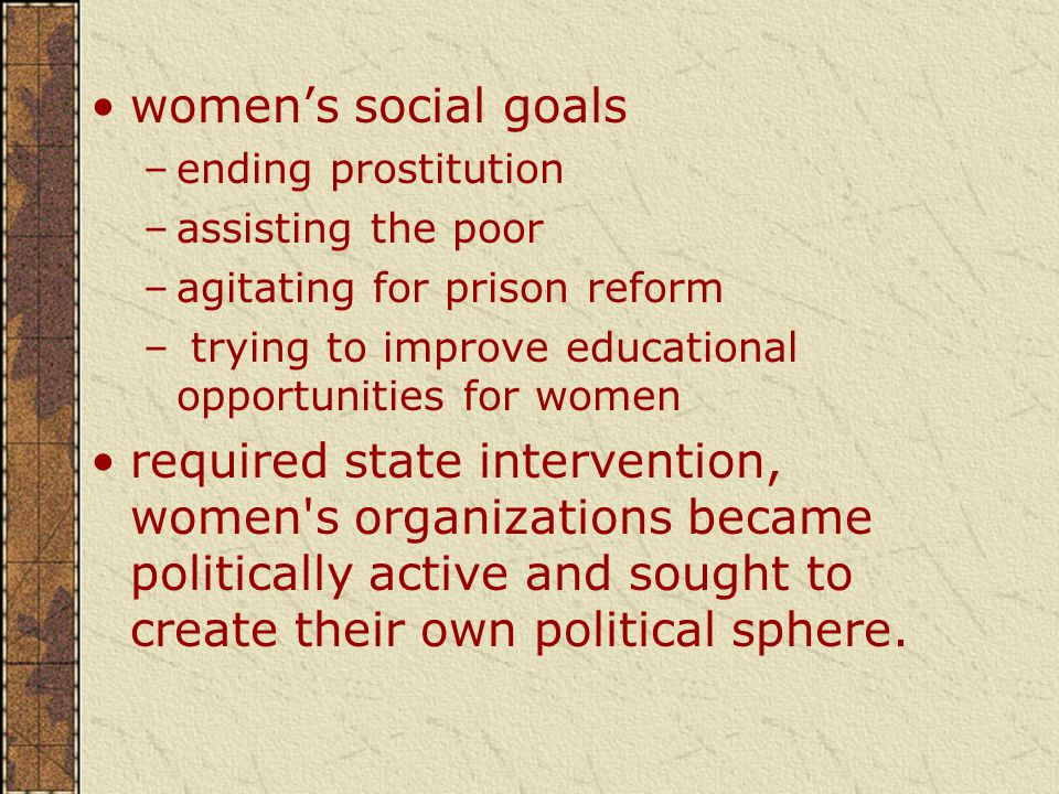 women's social goals –ending prostitution –assisting the poor –agitating for prison reform – trying to improve educational opportunities for women required state intervention, women s organizations became politically active and sought to create their own political sphere.