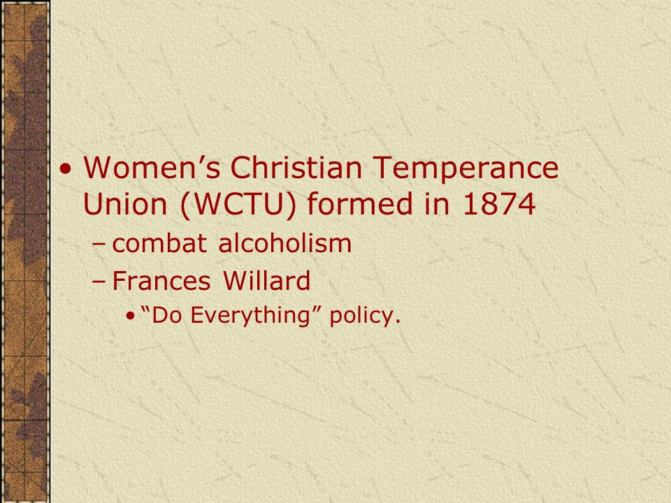 Women's Christian Temperance Union (WCTU) formed in 1874 –combat alcoholism –Frances Willard Do Everything policy.