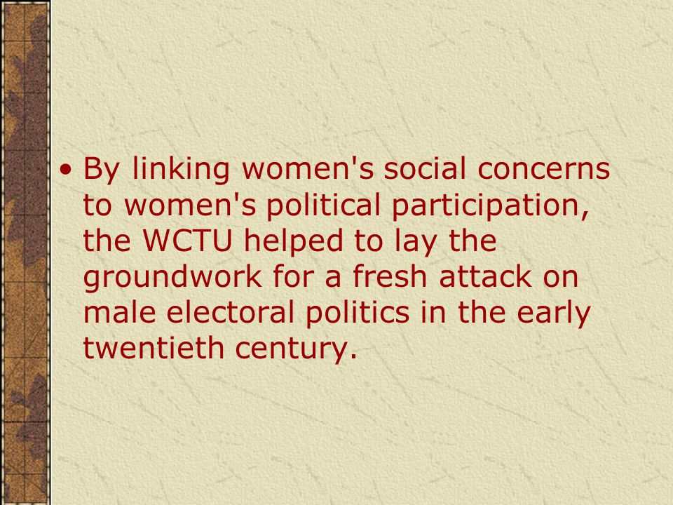 By linking women s social concerns to women s political participation, the WCTU helped to lay the groundwork for a fresh attack on male electoral politics in the early twentieth century.