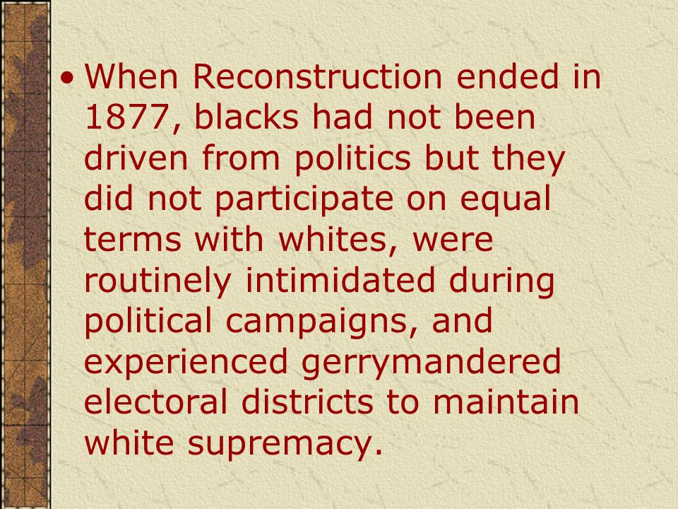 When Reconstruction ended in 1877, blacks had not been driven from politics but they did not participate on equal terms with whites, were routinely intimidated during political campaigns, and experienced gerrymandered electoral districts to maintain white supremacy.