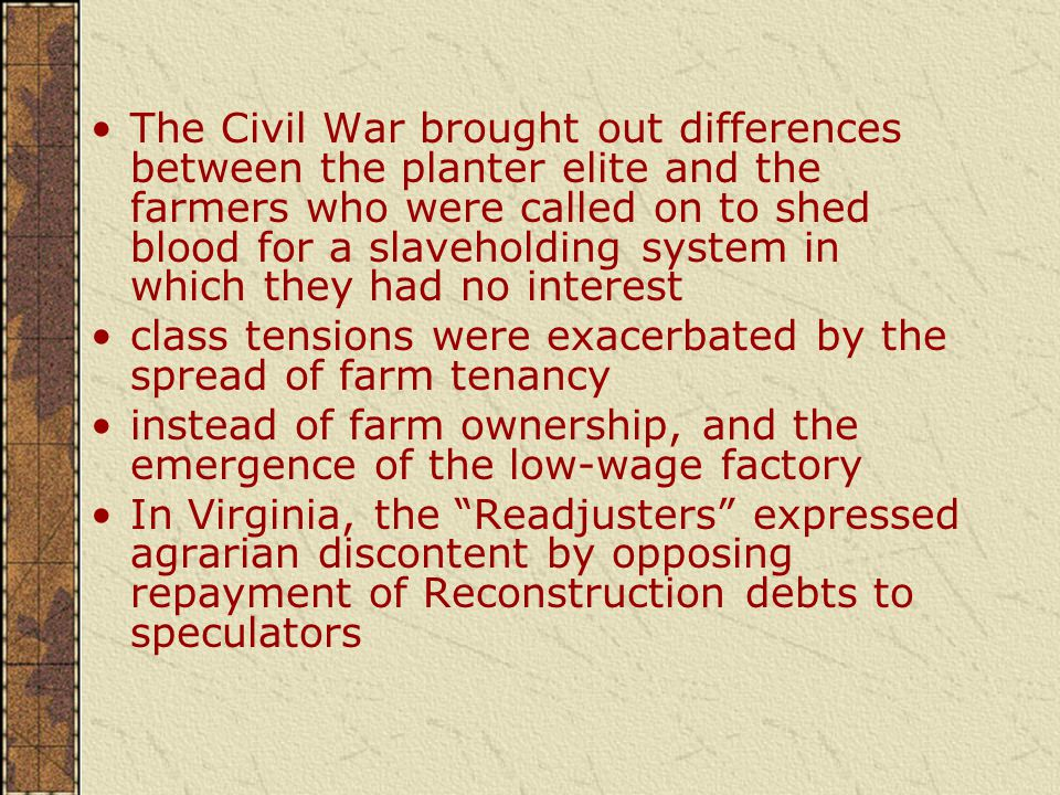The Civil War brought out differences between the planter elite and the farmers who were called on to shed blood for a slaveholding system in which they had no interest class tensions were exacerbated by the spread of farm tenancy instead of farm ownership, and the emergence of the low-wage factory In Virginia, the Readjusters expressed agrarian discontent by opposing repayment of Reconstruction debts to speculators