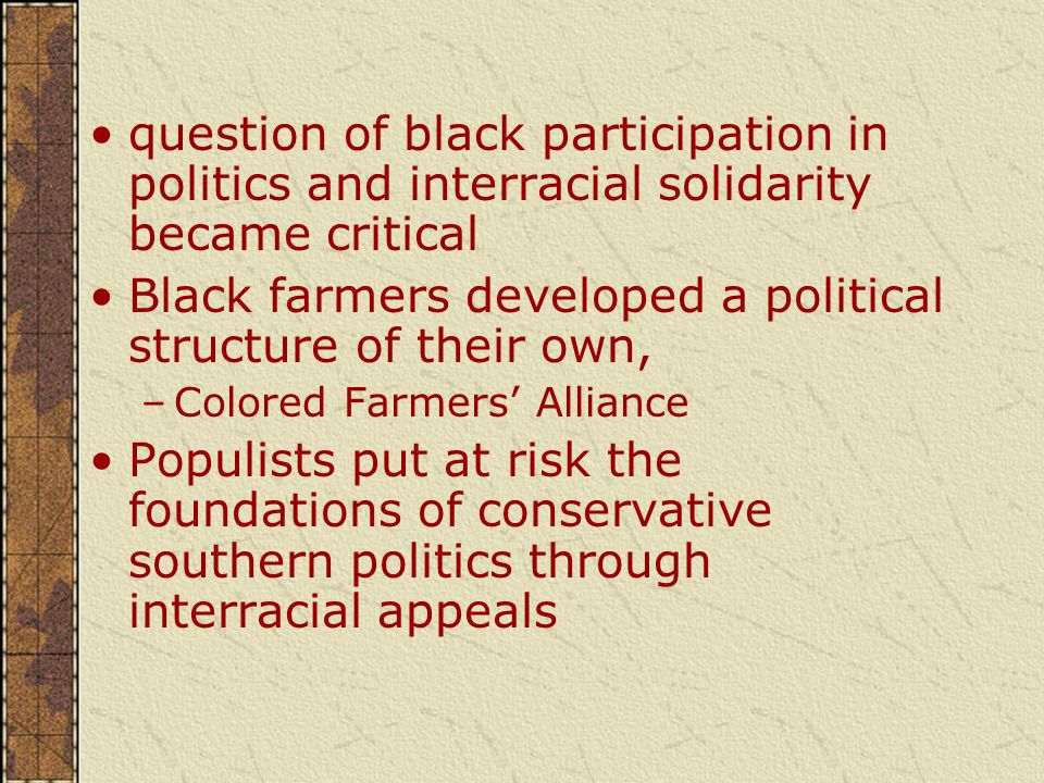 question of black participation in politics and interracial solidarity became critical Black farmers developed a political structure of their own, –Colored Farmers' Alliance Populists put at risk the foundations of conservative southern politics through interracial appeals