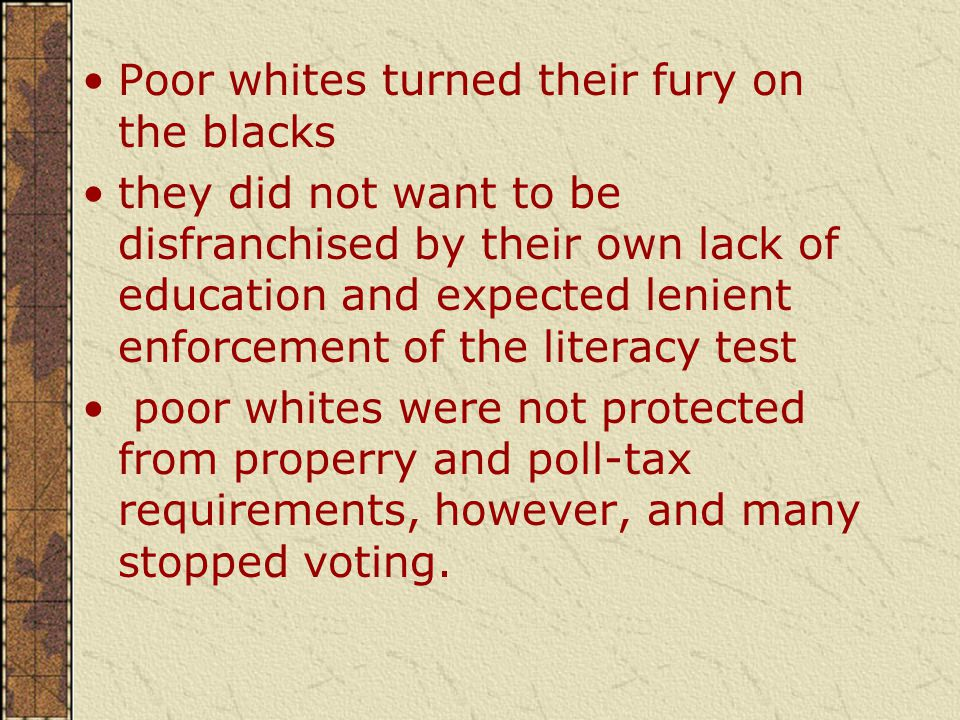 Poor whites turned their fury on the blacks they did not want to be disfranchised by their own lack of education and expected lenient enforcement of the literacy test poor whites were not protected from properry and poll-tax requirements, however, and many stopped voting.