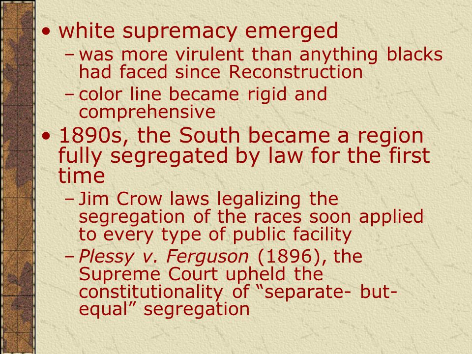 white supremacy emerged –was more virulent than anything blacks had faced since Reconstruction –color line became rigid and comprehensive 1890s, the South became a region fully segregated by law for the first time –Jim Crow laws legalizing the segregation of the races soon applied to every type of public facility –Plessy v.