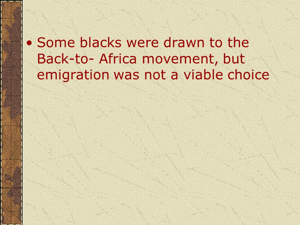 Some blacks were drawn to the Back-to- Africa movement, but emigration was not a viable choice