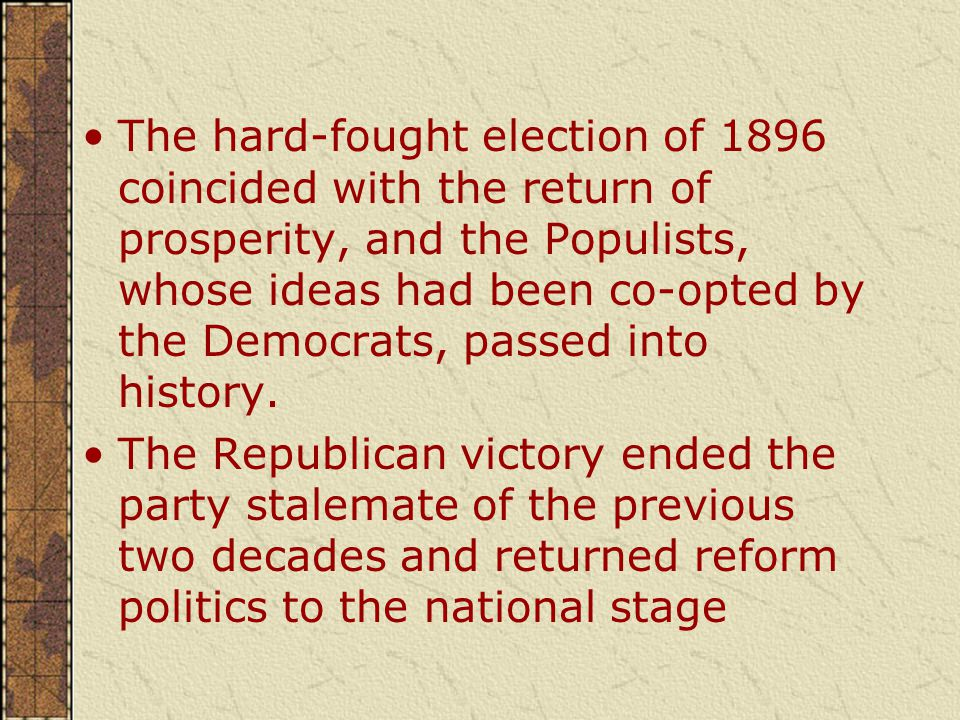 The hard-fought election of 1896 coincided with the return of prosperity, and the Populists, whose ideas had been co-opted by the Democrats, passed into history.