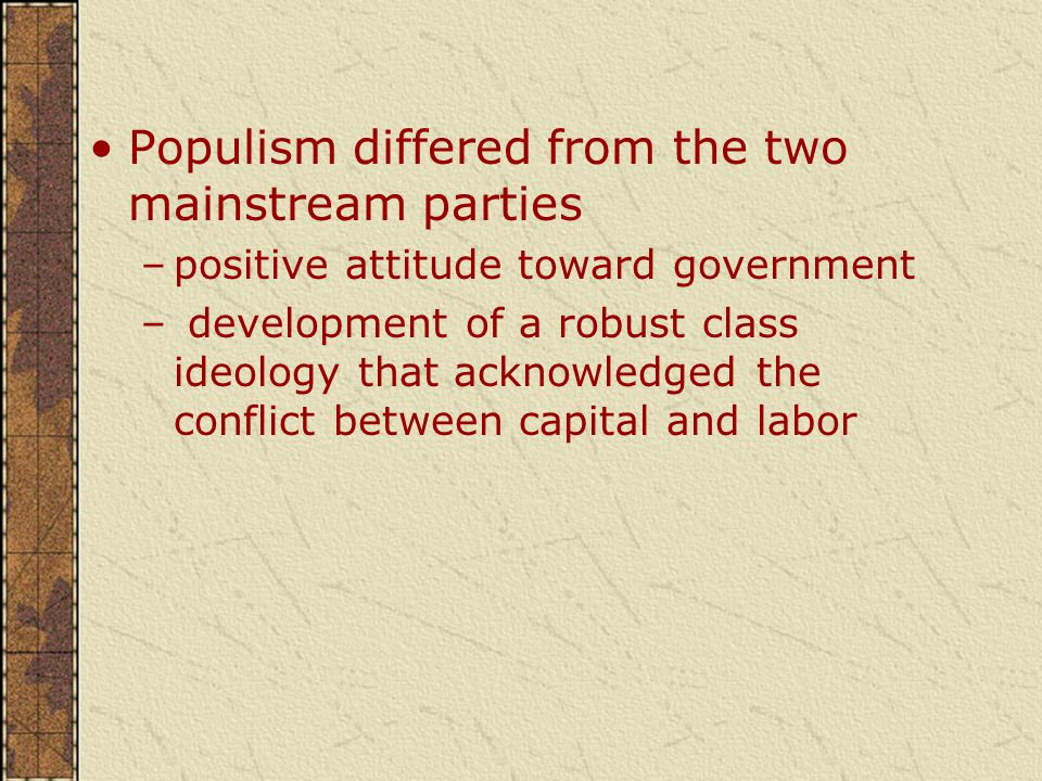 Populism differed from the two mainstream parties –positive attitude toward government – development of a robust class ideology that acknowledged the conflict between capital and labor