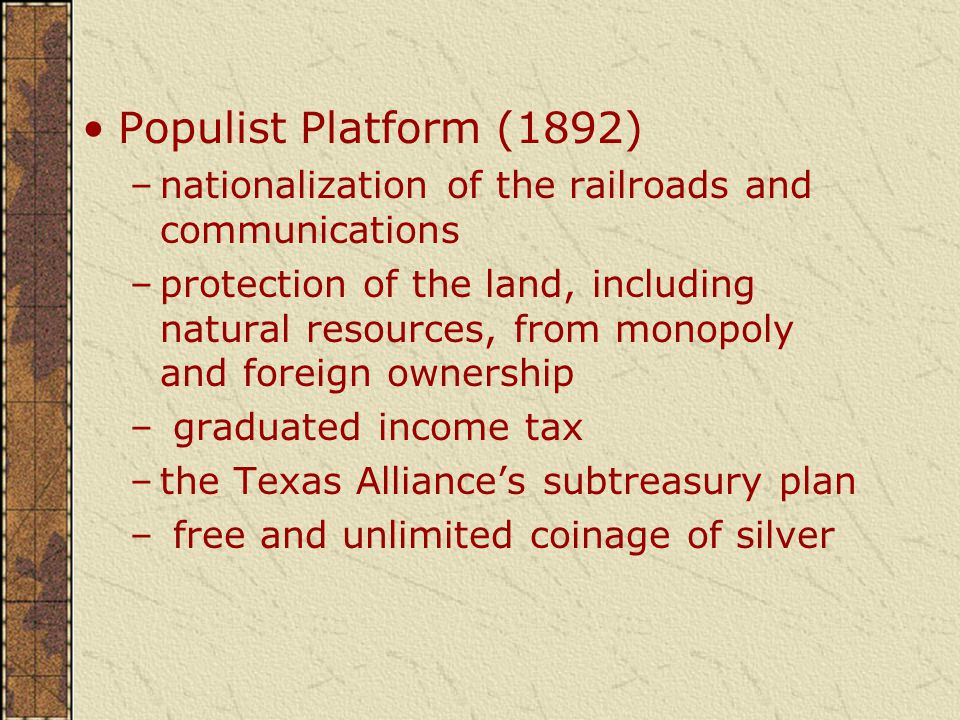 Populist Platform (1892) –nationalization of the railroads and communications –protection of the land, including natural resources, from monopoly and foreign ownership – graduated income tax –the Texas Alliance's subtreasury plan – free and unlimited coinage of silver